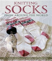 Knitting Socks from Around the World: 25 Patterns in a Variety of Styles an ...