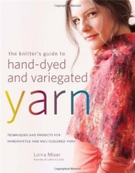 The Knitter's Guide to Hand-Dyed and Variegated Yarn: Techniques and Proje ...