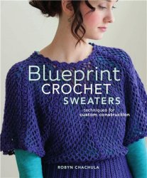 Blueprint Crochet Sweaters. Techniques for Custom Construction