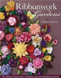 Ribbonwork Gardens: The Ultimate Visual Guide to 122 Flowers, Leaves & Embe ...