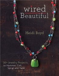 Wired Beautiful: 30+ projects to hammer, coil, spiral and twist