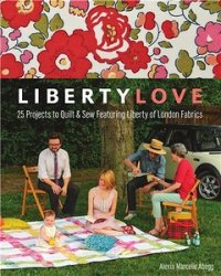 Liberty Love: 25 Projects to Quilt & Sew Featuring Liberty of London Fabric ...