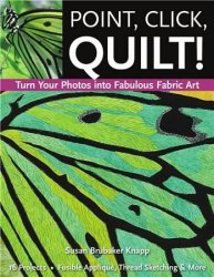 Point, Click, Quilt! Turn Your Photos into Fabulous Fabric Art
