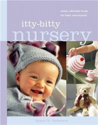 Itty-Bitty Nursery: Sweet, Adorable Knits for the Baby and Beyond