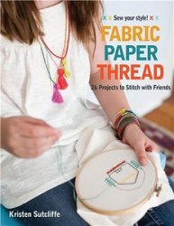 Fabric Paper Thread: 26 Projects to Sew & Embellish 25 Embroidery Stitches