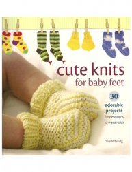 Cute Knits for Baby Feet: 30 Adorable Projects for Newborns to 4 Year Olds