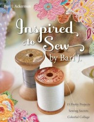 Inspired to Sew by Bari J.: 15 Pretty Projects, Sewing Secrets, Colorful Co ...