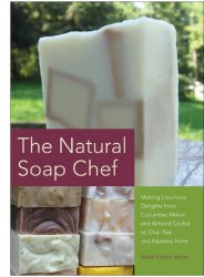 The Natural Soap Chef: Making Luxurious Delights from Cucumber Melon and Al ...