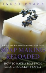 Soap Making Reloaded: How To Make A Soap From Scratch Quickly & Safely: A S ...