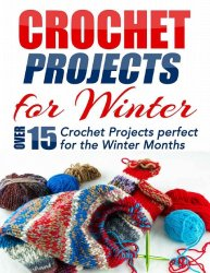 Crochet Projects for Winter: Over 15 Crochet Projects Perfect for the Winte ...