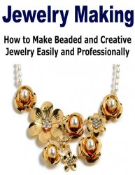 Jewelry Making: How to Make Beaded and Creative Jewelry Easily and Professi ...