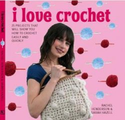 I Love Crochet: 25 Projects That Will Show You How to Crochet Easily and Qu ...