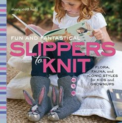 Fun and Fantastical Slippers to Knit: Flora, Fauna, and Iconic Styles for K ...