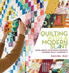 Quilting with a Modern Slant: People, Patterns, and Techniques Inspiring th ...