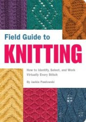 Field Guide to Knitting: How to Identify, Select, and Work Virtually Every  ...