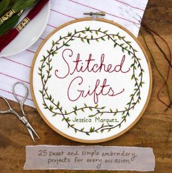 Stitched Gifts: 25 Sweet and Simple Embroidery Projects for Every Occasion