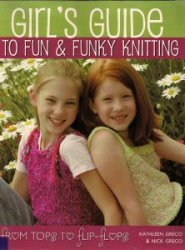 Girl's Guide to Fun and Funky Knitting: Tops to Flip Flops