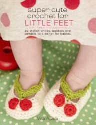 Super Cute Crochet for Little Feet: 30 Stylish Shoes, Booties, and Sandals  ...
