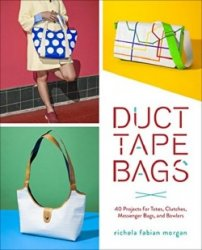 Duct Tape Bags: 40 Projects for Totes, Clutches, Messenger Bags, and Bowler ...