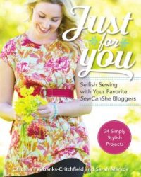 Just for You: Selfish Sewing Projects from Your Favorite Sew Can She Blogge ...