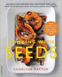 Cooking with Seeds: 100 Delicious Recipes for the Foods You Love, Made with ...