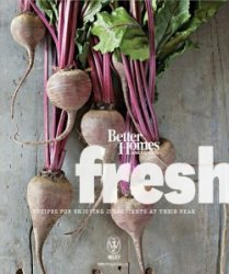 Better Homes and Gardens Fresh: Recipes for Enjoying Ingredients at Their P ...
