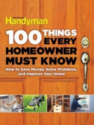 100 Things Every Homeowner Must Know: How to Save Money, Solve Problems and ...