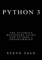 Python 3: The Ultimate Beginners Guide for Python 3 Programming