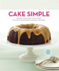 Cake Simple: Recipes for Bundt-Style Cakes from Classic Dark Chocolate to L ...