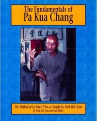 The Fundamentals of Pa Kua Chang: The Methods of Lu Shui-T'ien As Taught by Park Bok Nam