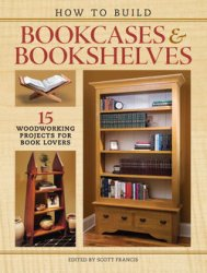 How to Build Bookcases & Bookshelves: 15 Woodworking Projects for Book Love ...