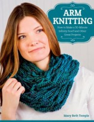 Arm Knitting: How to Make a 30-Minute Infinity Scarf and Other Great Projec ...