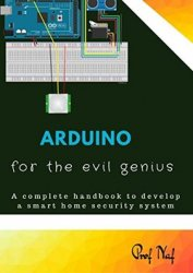 Arduino for the Evil Genius: A Complete Handbook to Develop a Smart Home Se ...