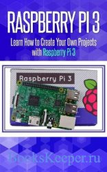 Raspberry Pi 3: Learn How to Create Your Own Projects with Raspberry Pi