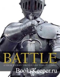 Battle: A Visual Journey Trough 5,000 Years of Combat