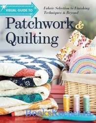 Visual Guide to Patchwork & Quilting: Fabric Selection to Finishing Techniq ...