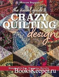 The Visual Guide to Crazy Quilting Design: Simple Stitches, Stunning Result ...