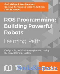 ROS Programming: Building Powerful Robots: Design, build and simulate compl ...