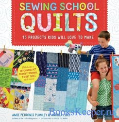 Sewing School Quilts: 15 Projects Kids Will Love to Make; Stitch Up a Patch ...