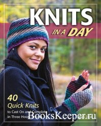 Knits in a Day: 40 Quick Knits to Cast On and Complete in Three Hours or Le ...