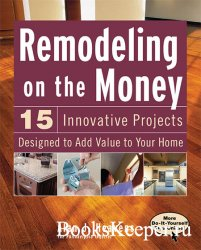 Remodeling On the Money: 15 Innovative Projects Designed to Add Value to Yo ...