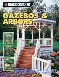 Black & Decker The Complete Guide to Gazebos & Arbors: Ideas, Techniques an ...