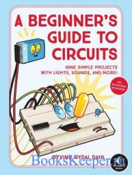 A Beginner's Guide to Circuits: Nine Simple Projects with Lights, Sounds,  ...