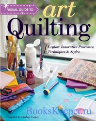 Visual Guide to Art Quilting: Explore Innovative Processes, Techniques & St ...