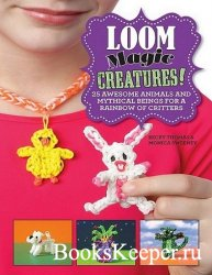 Loom Magic Creatures!: 25 Awesome Animals and Mythical Beings for a Rainbow ...