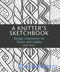 Knitter's Sketchbook: Design Inspiration for Twists and Cables