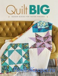 Quilt Big: Bigger Blocks for Faster Finishes