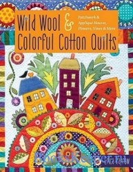 Wild Wool & Colorful Cotton Quilts: Patchwork & Applique Houses, Flowers, V ...