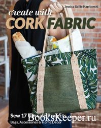 Create with Cork Fabric: Sew 17 Upscale Projects; Bags, Accessories & Home  ...