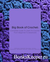 Big Book of Crochet: Complete Guide To Learn To Crochet From Beginner To Ad ...